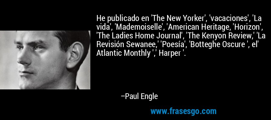 He publicado en 'The New Yorker', 'vacaciones', 'La vida', 'Mademoiselle', 'American Heritage, 'Horizon', 'The Ladies Home Journal', 'The Kenyon Review,' 'La Revisión Sewanee,' 'Poesía', 'Botteghe Oscure ', el' Atlantic Monthly ',' Harper '. – Paul Engle