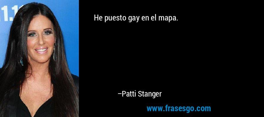 He puesto gay en el mapa. – Patti Stanger