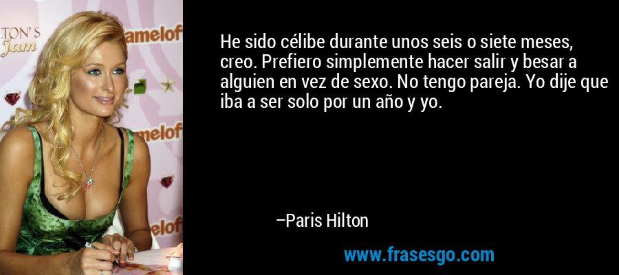 He sido célibe durante unos seis o siete meses, creo. Prefiero simplemente hacer salir y besar a alguien en vez de sexo. No tengo pareja. Yo dije que iba a ser solo por un año y yo. – Paris Hilton