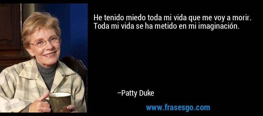 He tenido miedo toda mi vida que me voy a morir. Toda mi vida se ha metido en mi imaginación. – Patty Duke