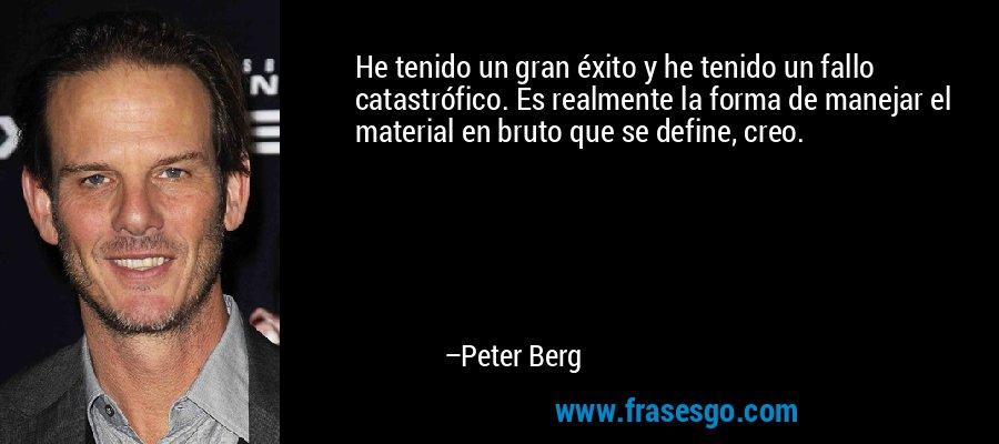 He tenido un gran éxito y he tenido un fallo catastrófico. Es realmente la forma de manejar el material en bruto que se define, creo. – Peter Berg