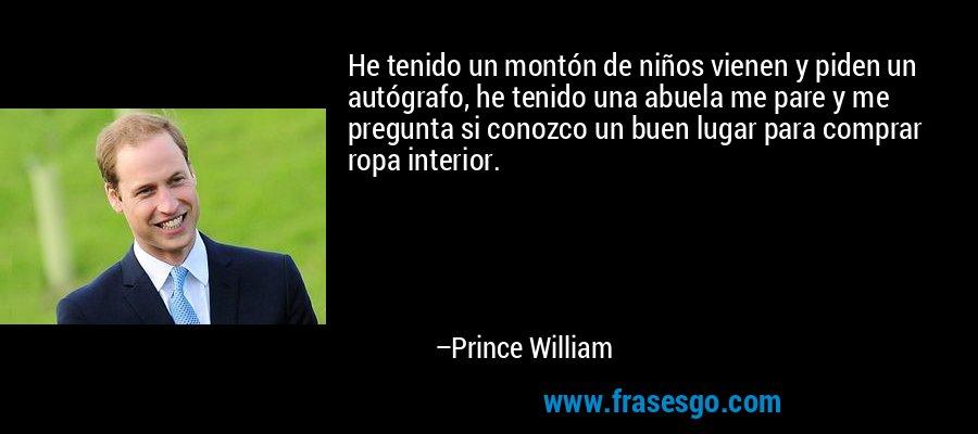 He tenido un montón de niños vienen y piden un autógrafo, he tenido una abuela me pare y me pregunta si conozco un buen lugar para comprar ropa interior. – Prince William