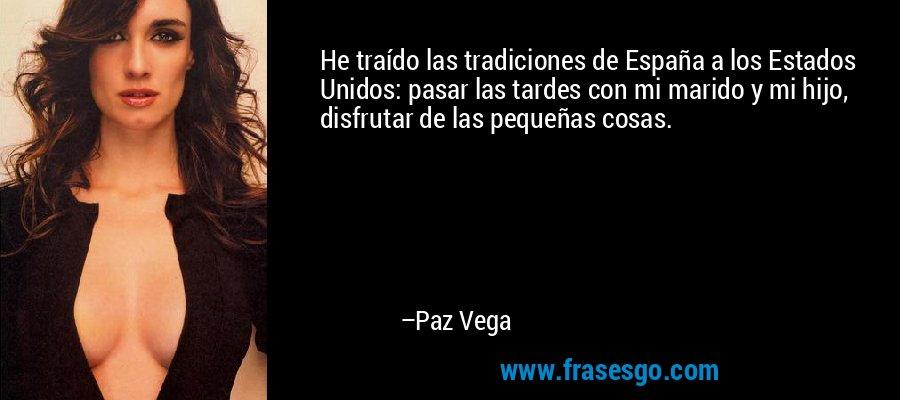 He traído las tradiciones de España a los Estados Unidos: pasar las tardes con mi marido y mi hijo, disfrutar de las pequeñas cosas. – Paz Vega