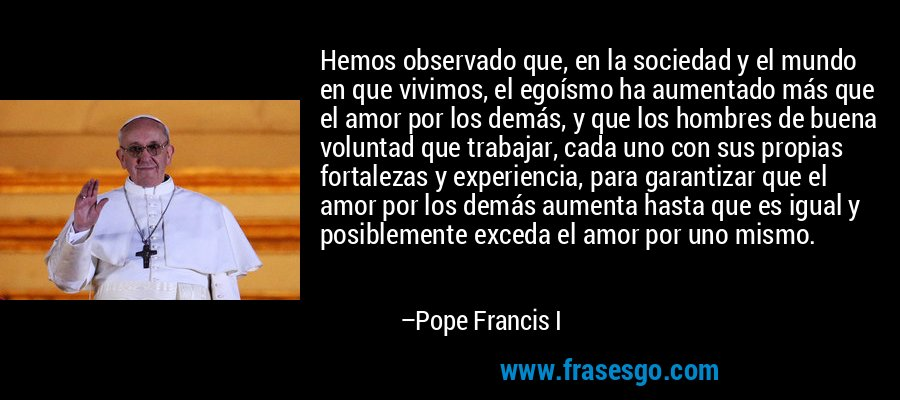 Hemos observado que, en la sociedad y el mundo en que vivimos, el egoísmo ha aumentado más que el amor por los demás, y que los hombres de buena voluntad que trabajar, cada uno con sus propias fortalezas y experiencia, para garantizar que el amor por los demás aumenta hasta que es igual y posiblemente exceda el amor por uno mismo. – Pope Francis I