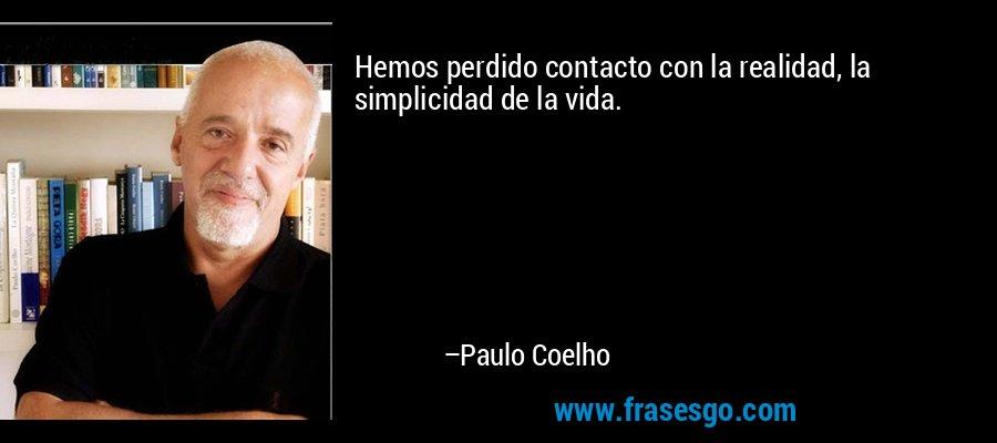 Hemos perdido contacto con la realidad, la simplicidad de la vida. – Paulo Coelho