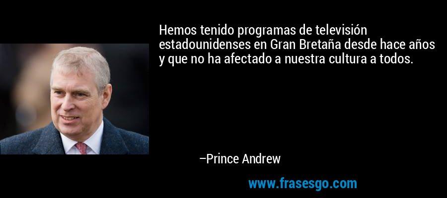 Hemos tenido programas de televisión estadounidenses en Gran Bretaña desde hace años y que no ha afectado a nuestra cultura a todos. – Prince Andrew
