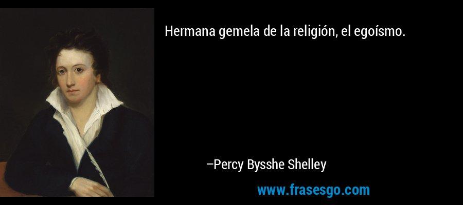 Hermana gemela de la religión, el egoísmo. – Percy Bysshe Shelley