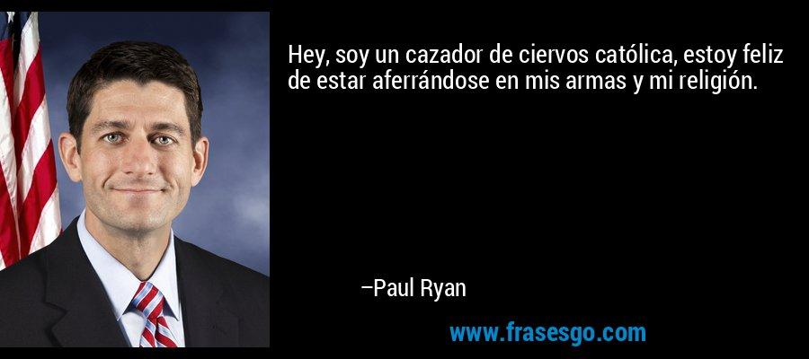 Hey, soy un cazador de ciervos católica, estoy feliz de estar aferrándose en mis armas y mi religión. – Paul Ryan