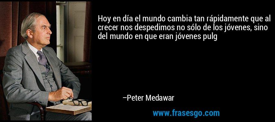 Hoy en día el mundo cambia tan rápidamente que al crecer nos despedimos no sólo de los jóvenes, sino del mundo en que eran jóvenes pulg – Peter Medawar