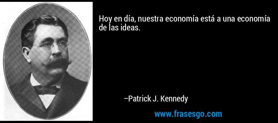 Hoy en día, nuestra economía está a una economía de las ideas. – Patrick J. Kennedy