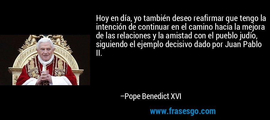 Hoy en día, yo también deseo reafirmar que tengo la intención de continuar en el camino hacia la mejora de las relaciones y la amistad con el pueblo judío, siguiendo el ejemplo decisivo dado por Juan Pablo II. – Pope Benedict XVI