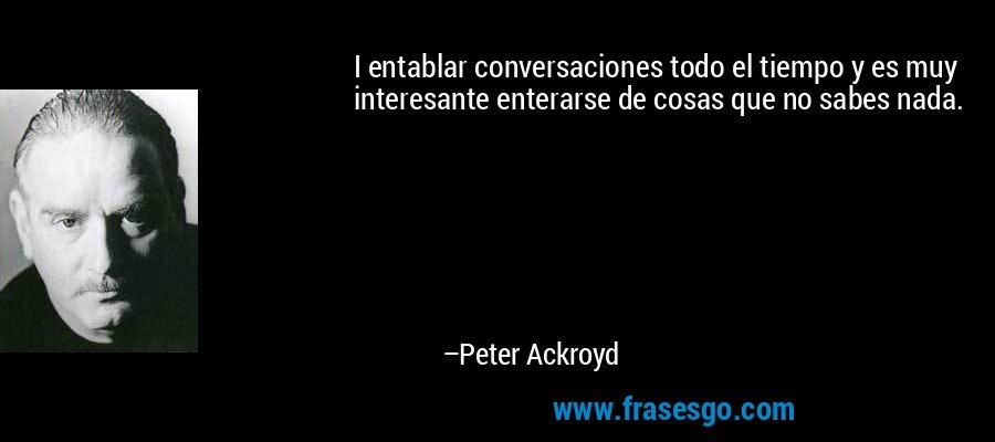 I entablar conversaciones todo el tiempo y es muy interesante enterarse de cosas que no sabes nada. – Peter Ackroyd