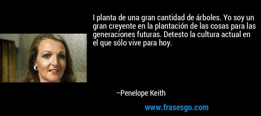 I planta de una gran cantidad de árboles. Yo soy un gran creyente en la plantación de las cosas para las generaciones futuras. Detesto la cultura actual en el que sólo vive para hoy. – Penelope Keith