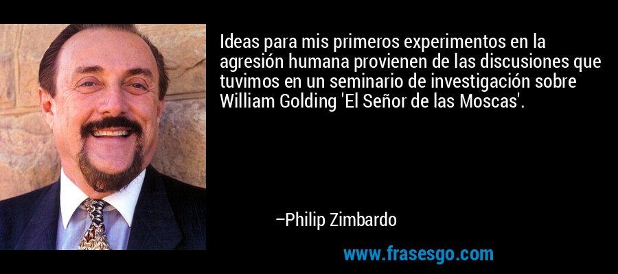 Ideas para mis primeros experimentos en la agresión humana provienen de las discusiones que tuvimos en un seminario de investigación sobre William Golding 'El Señor de las Moscas'. – Philip Zimbardo