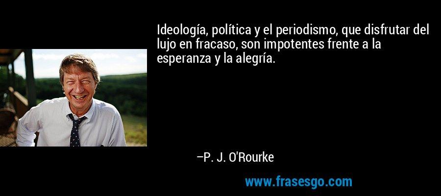 Ideología, política y el periodismo, que disfrutar del lujo en fracaso, son impotentes frente a la esperanza y la alegría. – P. J. O'Rourke