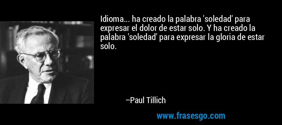 Idioma... ha creado la palabra 'soledad' para expresar el dolor de estar solo. Y ha creado la palabra 'soledad' para expresar la gloria de estar solo. – Paul Tillich