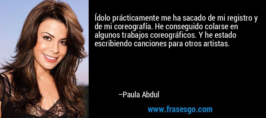 Ídolo prácticamente me ha sacado de mi registro y de mi coreografía. He conseguido colarse en algunos trabajos coreográficos. Y he estado escribiendo canciones para otros artistas. – Paula Abdul