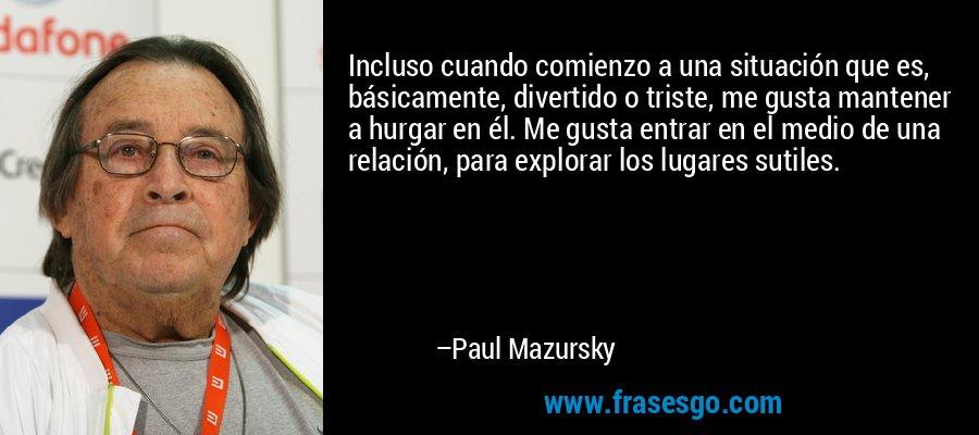 Incluso cuando comienzo a una situación que es, básicamente, divertido o triste, me gusta mantener a hurgar en él. Me gusta entrar en el medio de una relación, para explorar los lugares sutiles. – Paul Mazursky