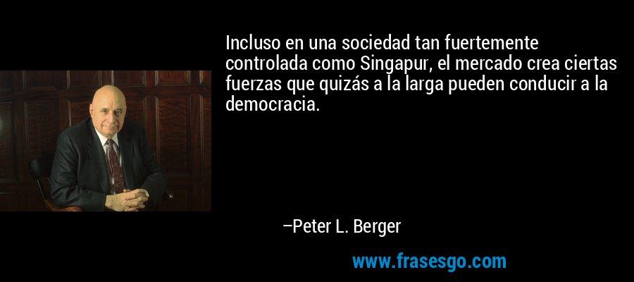 Incluso en una sociedad tan fuertemente controlada como Singapur, el mercado crea ciertas fuerzas que quizás a la larga pueden conducir a la democracia. – Peter L. Berger