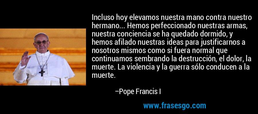 Incluso hoy elevamos nuestra mano contra nuestro hermano... Hemos perfeccionado nuestras armas, nuestra conciencia se ha quedado dormido, y hemos afilado nuestras ideas para justificarnos a nosotros mismos como si fuera normal que continuamos sembrando la destrucción, el dolor, la muerte. La violencia y la guerra sólo conducen a la muerte. – Pope Francis I