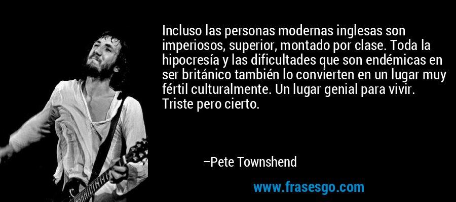 Incluso las personas modernas inglesas son imperiosos, superior, montado por clase. Toda la hipocresía y las dificultades que son endémicas en ser británico también lo convierten en un lugar muy fértil culturalmente. Un lugar genial para vivir. Triste pero cierto. – Pete Townshend