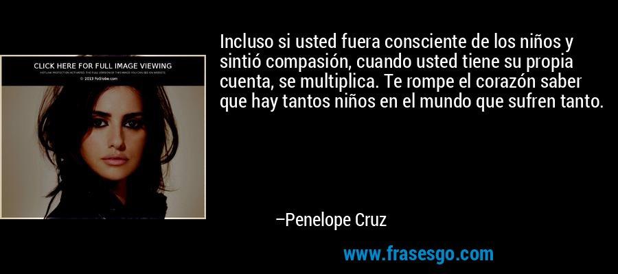 Incluso si usted fuera consciente de los niños y sintió compasión, cuando usted tiene su propia cuenta, se multiplica. Te rompe el corazón saber que hay tantos niños en el mundo que sufren tanto. – Penelope Cruz
