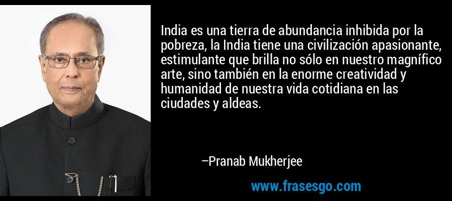 India es una tierra de abundancia inhibida por la pobreza, la India tiene una civilización apasionante, estimulante que brilla no sólo en nuestro magnífico arte, sino también en la enorme creatividad y humanidad de nuestra vida cotidiana en las ciudades y aldeas. – Pranab Mukherjee