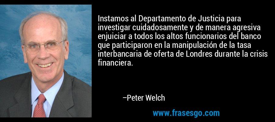 Instamos al Departamento de Justicia para investigar cuidadosamente y de manera agresiva enjuiciar a todos los altos funcionarios del banco que participaron en la manipulación de la tasa interbancaria de oferta de Londres durante la crisis financiera. – Peter Welch