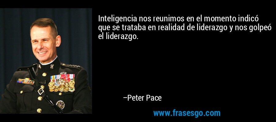 Inteligencia nos reunimos en el momento indicó que se trataba en realidad de liderazgo y nos golpeó el liderazgo. – Peter Pace
