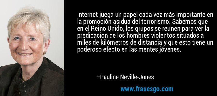 Internet juega un papel cada vez más importante en la promoción asidua del terrorismo. Sabemos que en el Reino Unido, los grupos se reúnen para ver la predicación de los hombres violentos situados a miles de kilómetros de distancia y que esto tiene un poderoso efecto en las mentes jóvenes. – Pauline Neville-Jones