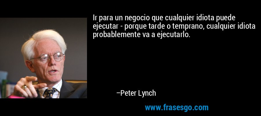 Ir para un negocio que cualquier idiota puede ejecutar - porque tarde o temprano, cualquier idiota probablemente va a ejecutarlo. – Peter Lynch