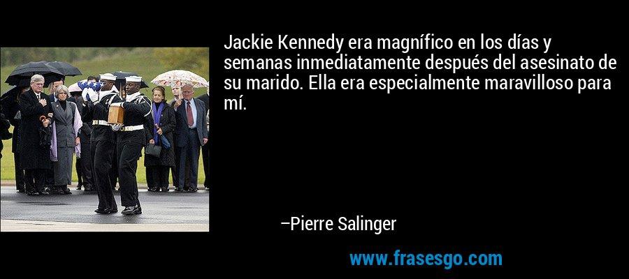 Jackie Kennedy era magnífico en los días y semanas inmediatamente después del asesinato de su marido. Ella era especialmente maravilloso para mí. – Pierre Salinger