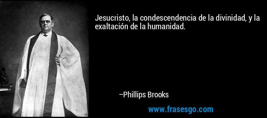 Jesucristo, la condescendencia de la divinidad, y la exaltación de la humanidad. – Phillips Brooks