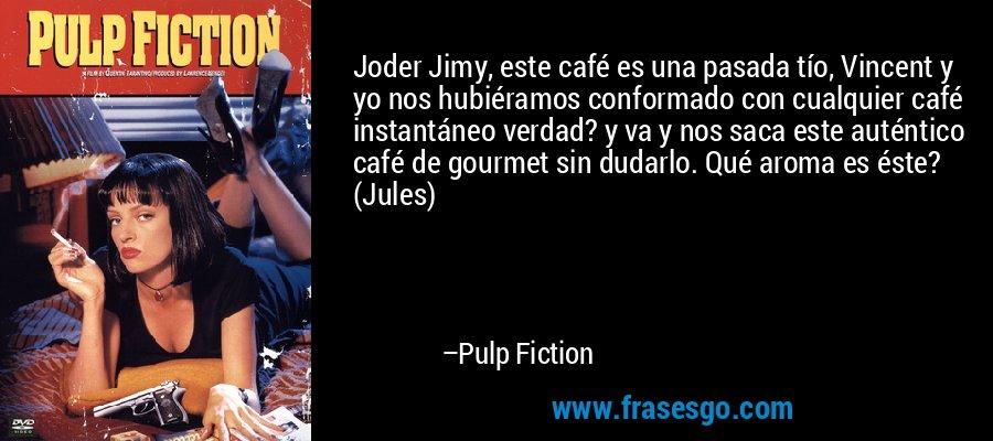 Joder Jimy, este café es una pasada tío, Vincent y yo nos hubiéramos conformado con cualquier café instantáneo verdad? y va y nos saca este auténtico café de gourmet sin dudarlo. Qué aroma es éste? (Jules) – Pulp Fiction
