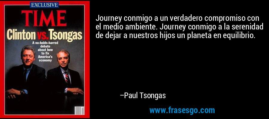 Journey conmigo a un verdadero compromiso con el medio ambiente. Journey conmigo a la serenidad de dejar a nuestros hijos un planeta en equilibrio. – Paul Tsongas