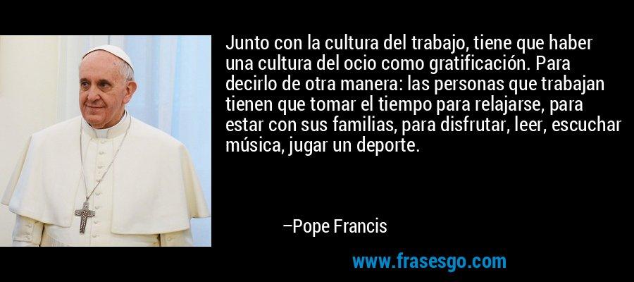 Junto con la cultura del trabajo, tiene que haber una cultura del ocio como gratificación. Para decirlo de otra manera: las personas que trabajan tienen que tomar el tiempo para relajarse, para estar con sus familias, para disfrutar, leer, escuchar música, jugar un deporte. – Pope Francis