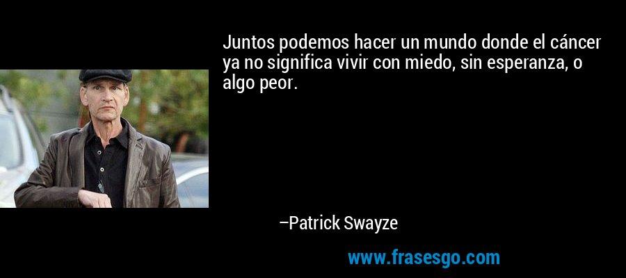 Juntos podemos hacer un mundo donde el cáncer ya no significa vivir con miedo, sin esperanza, o algo peor. – Patrick Swayze