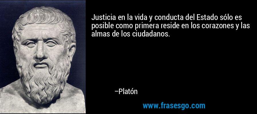 Justicia en la vida y conducta del Estado sólo es posible como primera reside en los corazones y las almas de los ciudadanos. – Platón