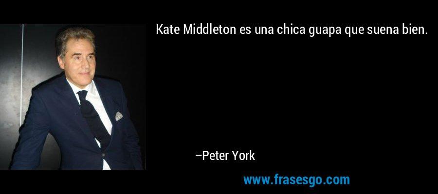 Kate Middleton es una chica guapa que suena bien. – Peter York