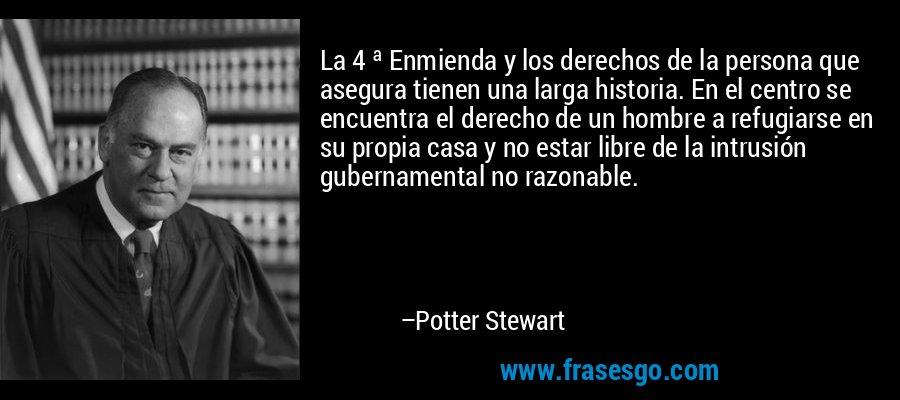 La 4 ª Enmienda y los derechos de la persona que asegura tienen una larga historia. En el centro se encuentra el derecho de un hombre a refugiarse en su propia casa y no estar libre de la intrusión gubernamental no razonable. – Potter Stewart