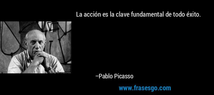 La acción es la clave fundamental de todo éxito. – Pablo Picasso