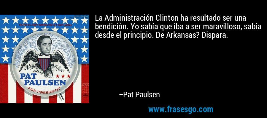 La Administración Clinton ha resultado ser una bendición. Yo sabía que iba a ser maravilloso, sabía desde el principio. De Arkansas? Dispara. – Pat Paulsen