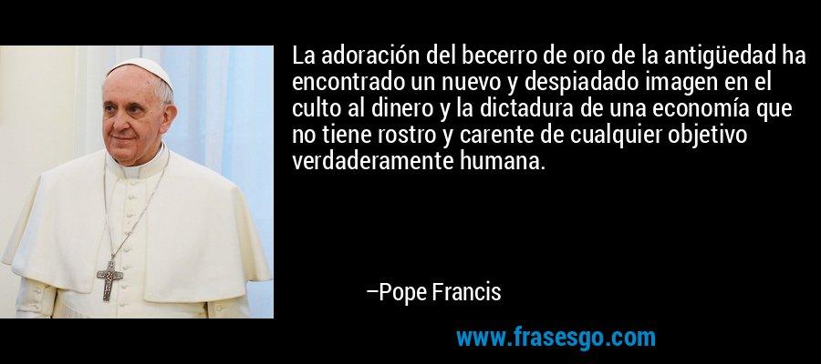 La adoración del becerro de oro de la antigüedad ha encontrado un nuevo y despiadado imagen en el culto al dinero y la dictadura de una economía que no tiene rostro y carente de cualquier objetivo verdaderamente humana. – Pope Francis
