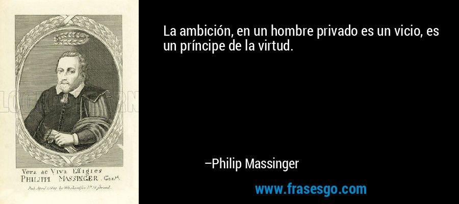 La ambición, en un hombre privado es un vicio, es un príncipe de la virtud. – Philip Massinger