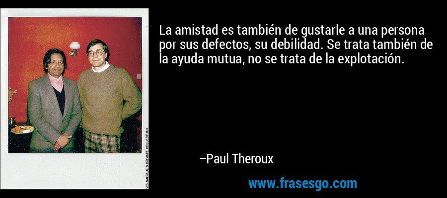 La amistad es también de gustarle a una persona por sus defectos, su debilidad. Se trata también de la ayuda mutua, no se trata de la explotación. – Paul Theroux