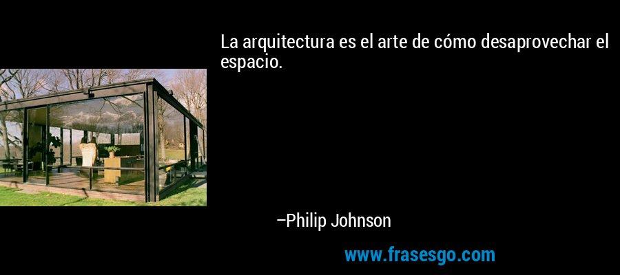 La arquitectura es el arte de cómo desaprovechar el espacio. – Philip Johnson