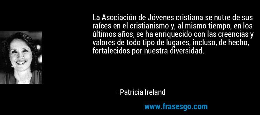 La Asociación de Jóvenes cristiana se nutre de sus raíces en el cristianismo y, al mismo tiempo, en los últimos años, se ha enriquecido con las creencias y valores de todo tipo de lugares, incluso, de hecho, fortalecidos por nuestra diversidad. – Patricia Ireland