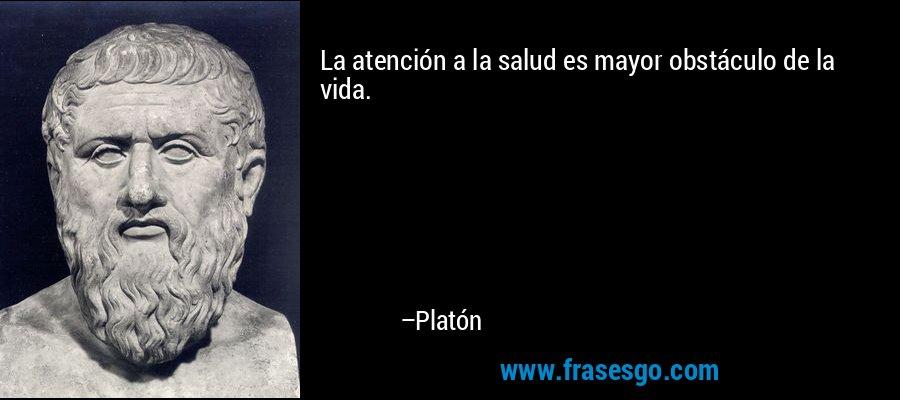 La atención a la salud es mayor obstáculo de la vida. – Platón