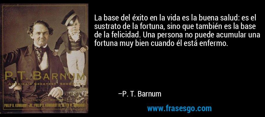 La base del éxito en la vida es la buena salud: es el sustrato de la fortuna, sino que también es la base de la felicidad. Una persona no puede acumular una fortuna muy bien cuando él está enfermo. – P. T. Barnum