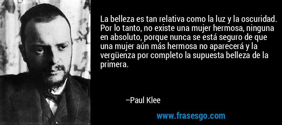 La belleza es tan relativa como la luz y la oscuridad. Por lo tanto, no existe una mujer hermosa, ninguna en absoluto, porque nunca se está seguro de que una mujer aún más hermosa no aparecerá y la vergüenza por completo la supuesta belleza de la primera. – Paul Klee